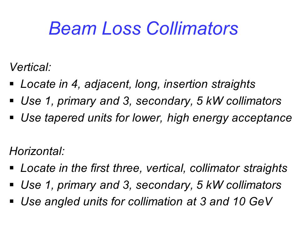 Beam Loss Collimators Vertical:  Locate in 4, adjacent, long, insertion straights  Use 1, primary and 3, secondary, 5 kW collimators  Use tapered units for lower, high energy acceptance Horizontal:  Locate in the first three, vertical, collimator straights  Use 1, primary and 3, secondary, 5 kW collimators  Use angled units for collimation at 3 and 10 GeV