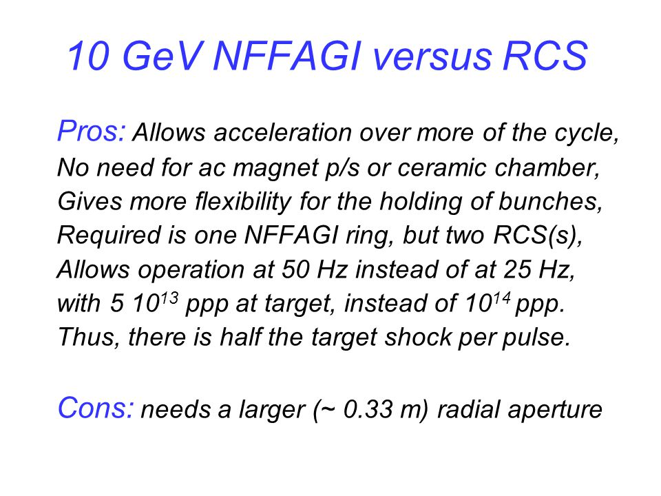10 GeV NFFAGI versus RCS Pros: Allows acceleration over more of the cycle, No need for ac magnet p/s or ceramic chamber, Gives more flexibility for the holding of bunches, Required is one NFFAGI ring, but two RCS(s), Allows operation at 50 Hz instead of at 25 Hz, with 5 10 13 ppp at target, instead of 10 14 ppp.