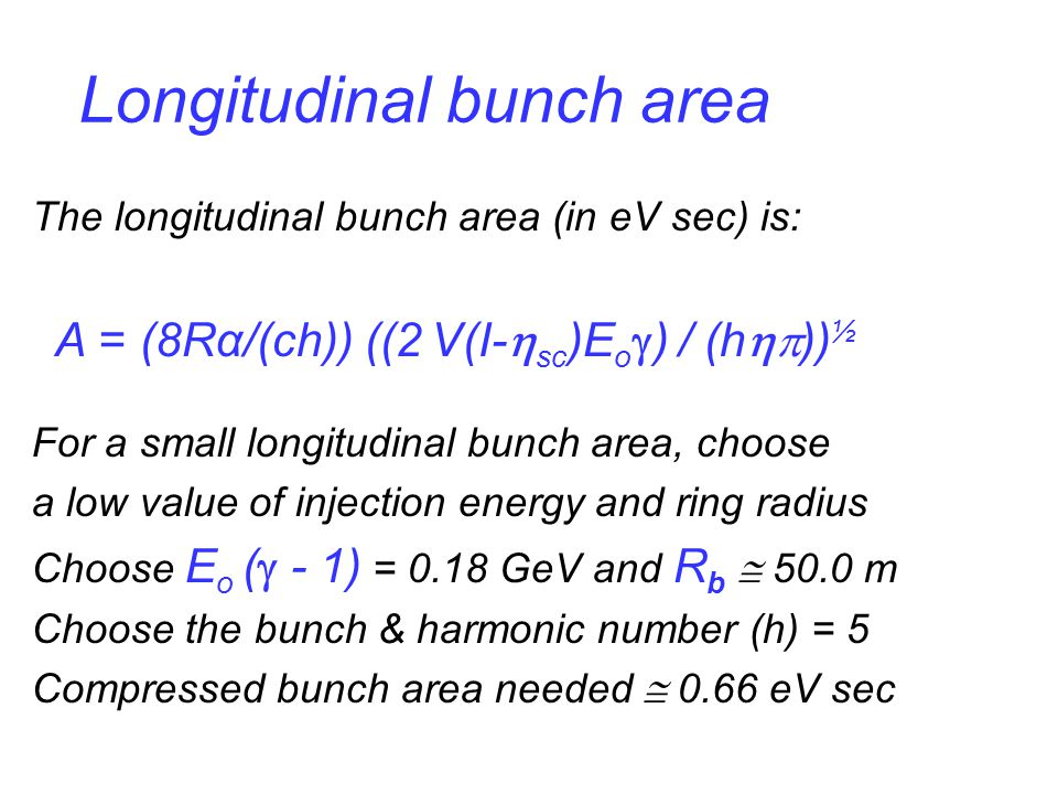 Longitudinal bunch area The longitudinal bunch area (in eV sec) is: A = (8Rα/(ch)) ((2 V(I-  sc )E o  ) / (h  )) ½ For a small longitudinal bunch area, choose a low value of injection energy and ring radius Choose E o (  - 1) = 0.18 GeV and R b  50.0 m Choose the bunch & harmonic number (h) = 5 Compressed bunch area needed  0.66 eV sec