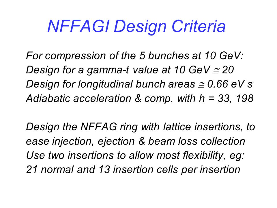 NFFAGI Design Criteria For compression of the 5 bunches at 10 GeV: Design for a gamma-t value at 10 GeV  20 Design for longitudinal bunch areas  0.66 eV s Adiabatic acceleration & comp.