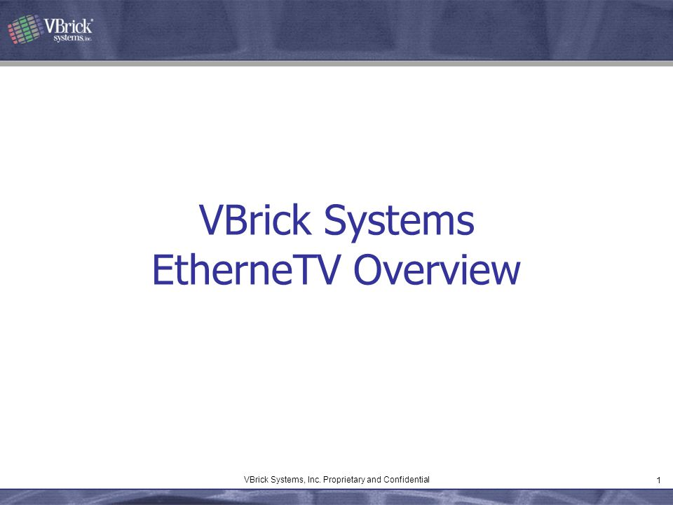 1 VBrick Systems, Inc. Proprietary and Confidential VBrick Systems EtherneTV Overview