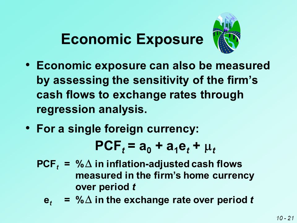 10 - 20 Economic exposure can be measured by assessing the sensitivity of the firm's earnings to exchange rates. ¤ This involves reviewing how the ear