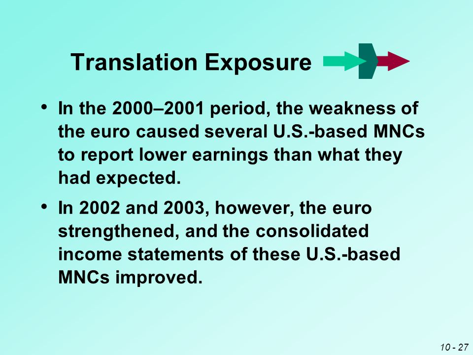 10 - 26 An MNC's degree of translation exposure is dependent on:  the proportion of its business conducted by foreign subsidiaries,  the locations o