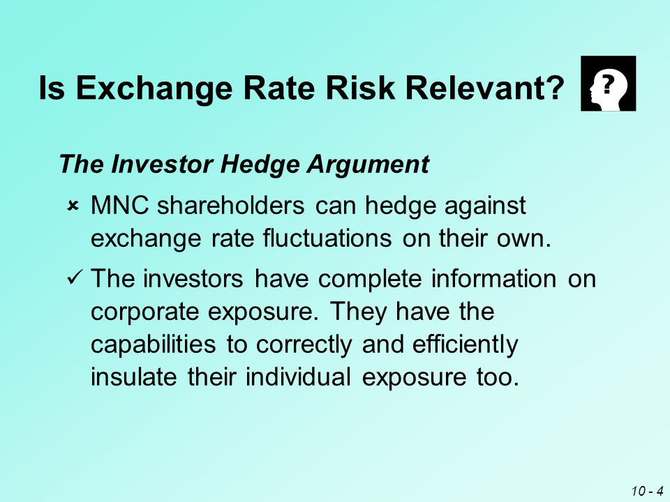 10 - 3 Is Exchange Rate Risk Relevant? Purchasing Power Parity Argument  Exchange rate movements will be matched by price movements. PPP does not nec
