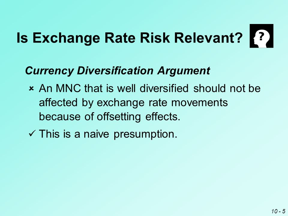 10 - 4 Is Exchange Rate Risk Relevant? The Investor Hedge Argument  MNC shareholders can hedge against exchange rate fluctuations on their own. The i