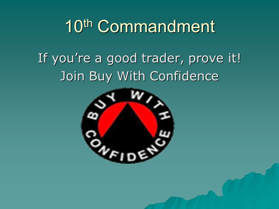 10 th Commandment If you're a good trader, prove it! Join Buy With Confidence