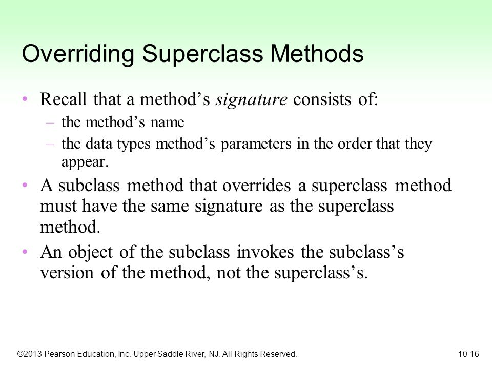 ©2013 Pearson Education, Inc. Upper Saddle River, NJ. All Rights Reserved. 10-16 Overriding Superclass Methods Recall that a method's signature consis