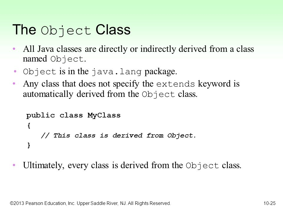 ©2013 Pearson Education, Inc. Upper Saddle River, NJ. All Rights Reserved. 10-25 The Object Class All Java classes are directly or indirectly derived