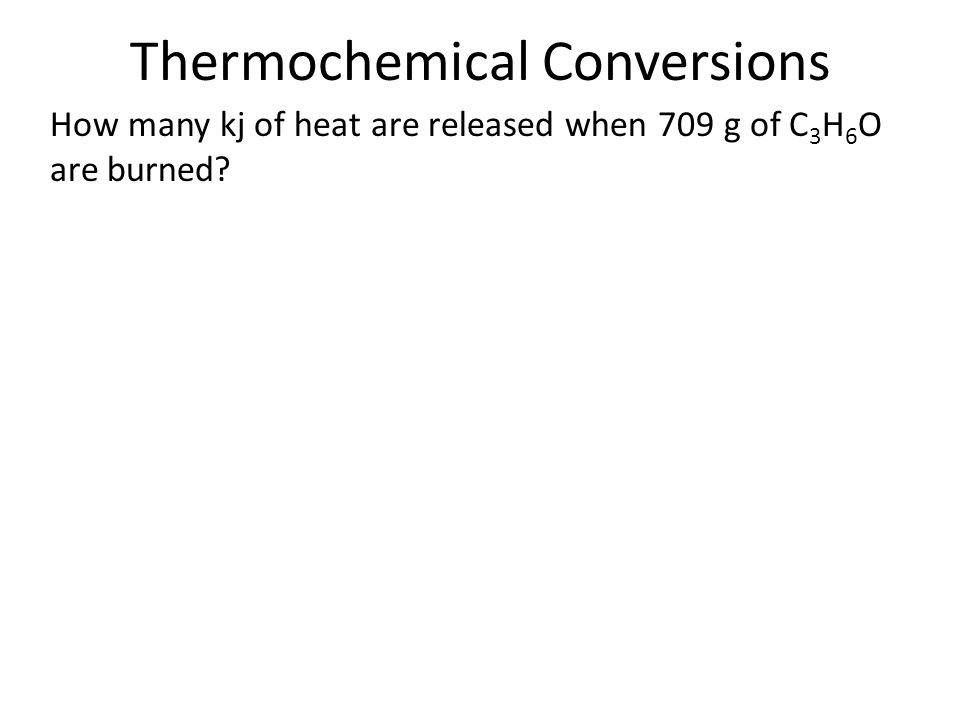 Thermochemical Conversions How many kj of heat are released when 709 g of C 3 H 6 O are burned?