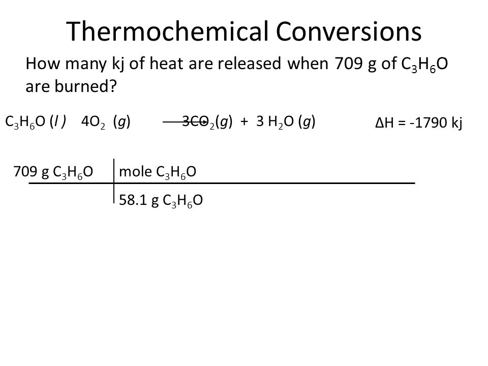 Thermochemical Conversions How many kj of heat are released when 709 g of C 3 H 6 O are burned? 709 g C 3 H 6 O C 3 H 6 O (l ) 4O 2 (g) 3CO 2 (g) + 3