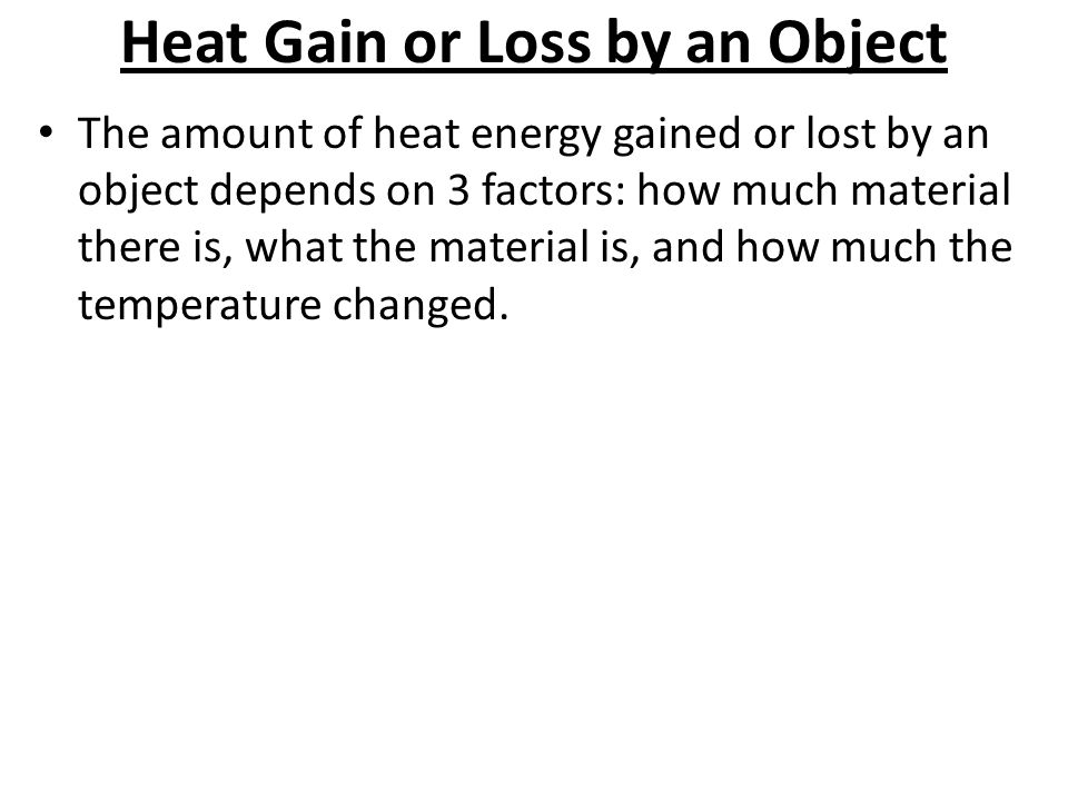 Heat Gain or Loss by an Object The amount of heat energy gained or lost by an object depends on 3 factors: how much material there is, what the materi