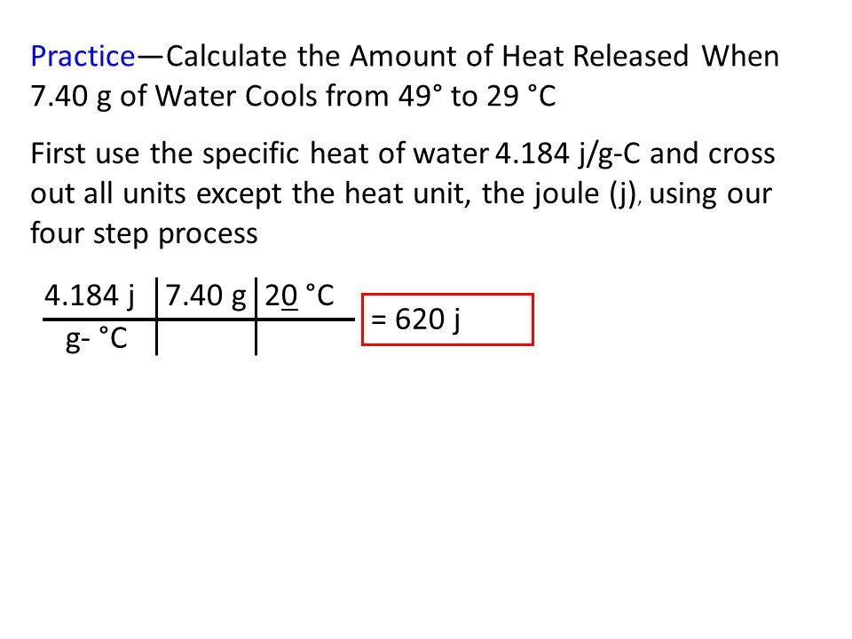 Practice—Calculate the Amount of Heat Released When 7.40 g of Water Cools from 49° to 29 °C First use the specific heat of water 4.184 j/g-C and cross