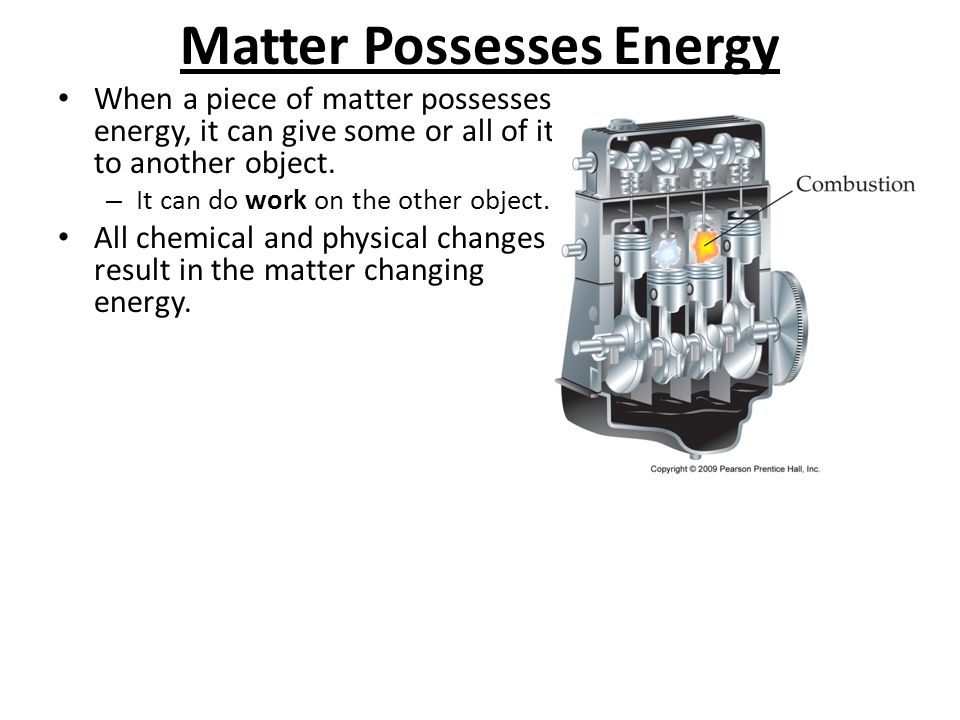 Matter Possesses Energy When a piece of matter possesses energy, it can give some or all of it to another object. – It can do work on the other object