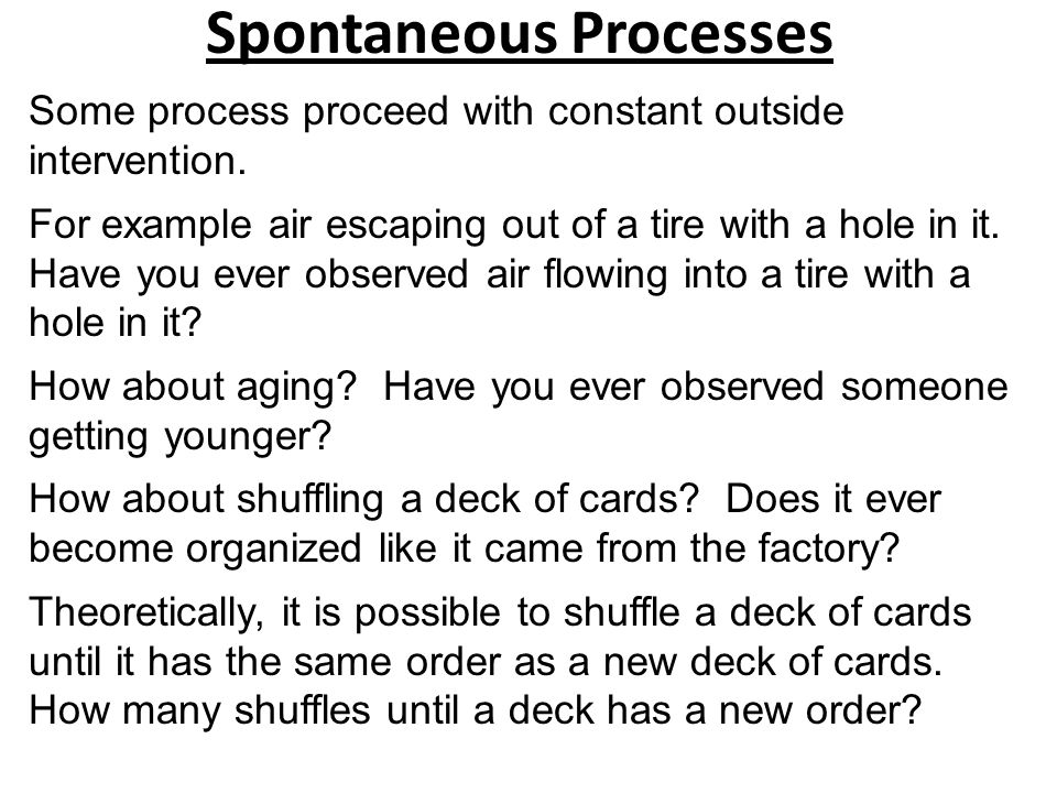 Spontaneous Processes Some process proceed with constant outside intervention. For example air escaping out of a tire with a hole in it. Have you ever