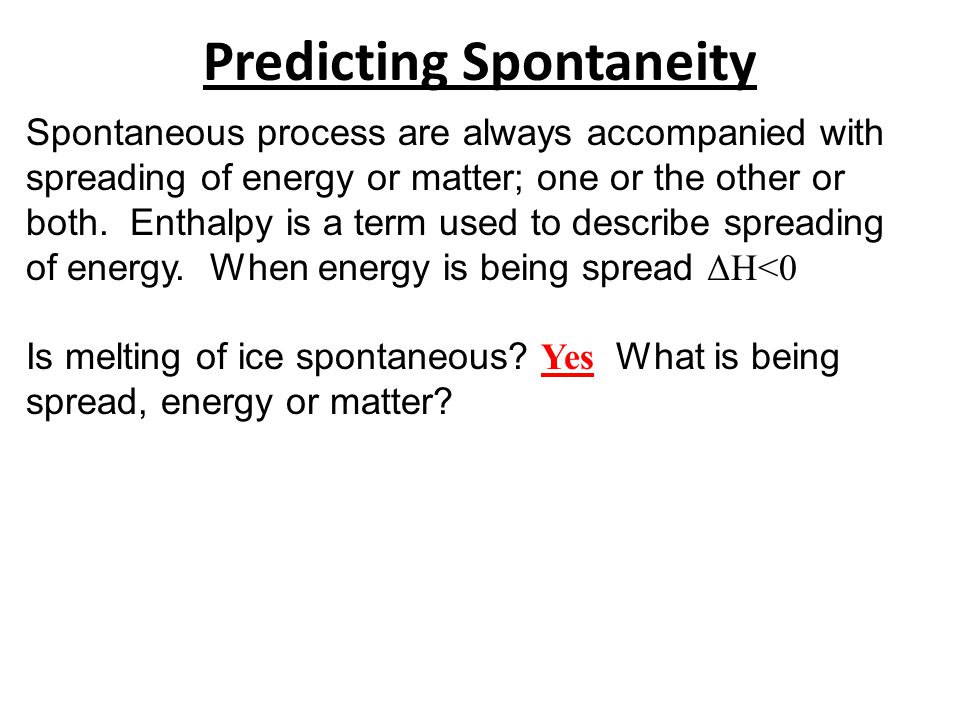 Predicting Spontaneity Spontaneous process are always accompanied with spreading of energy or matter; one or the other or both. Enthalpy is a term use