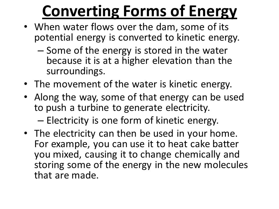 Converting Forms of Energy When water flows over the dam, some of its potential energy is converted to kinetic energy. – Some of the energy is stored