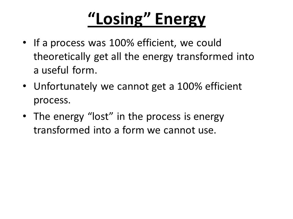 """""""Losing"""" Energy If a process was 100% efficient, we could theoretically get all the energy transformed into a useful form. Unfortunately we cannot get"""