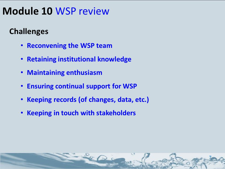 Challenges Reconvening the WSP team Retaining institutional knowledge Maintaining enthusiasm Ensuring continual support for WSP Keeping records (of changes, data, etc.) Keeping in touch with stakeholders Module 10 WSP review 7