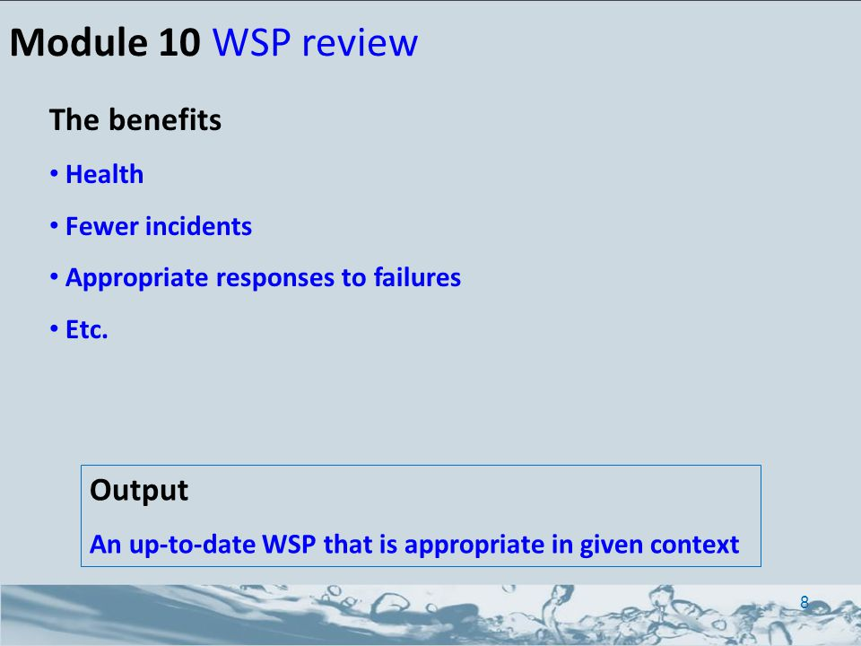 Output An up-to-date WSP that is appropriate in given context Module 10 WSP review 8 The benefits Health Fewer incidents Appropriate responses to failures Etc.