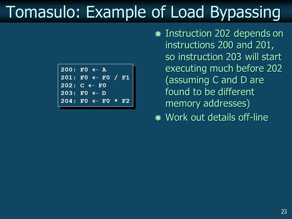 23 Tomasulo: Example of Load Bypassing 200: F0  A 201: F0  F0 / F1 202: C  F0 203: F0  D 204: F0  F0 * F2 200: F0  A 201: F0  F0 / F1 202: C  F0 203: F0  D 204: F0  F0 * F2  Instruction 202 depends on instructions 200 and 201, so instruction 203 will start executing much before 202 (assuming C and D are found to be different memory addresses)  Work out details off-line