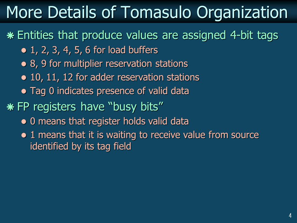 4 More Details of Tomasulo Organization  Entities that produce values are assigned 4-bit tags 1, 2, 3, 4, 5, 6 for load buffers 1, 2, 3, 4, 5, 6 for load buffers 8, 9 for multiplier reservation stations 8, 9 for multiplier reservation stations 10, 11, 12 for adder reservation stations 10, 11, 12 for adder reservation stations Tag 0 indicates presence of valid data Tag 0 indicates presence of valid data  FP registers have busy bits 0 means that register holds valid data 0 means that register holds valid data 1 means that it is waiting to receive value from source identified by its tag field 1 means that it is waiting to receive value from source identified by its tag field
