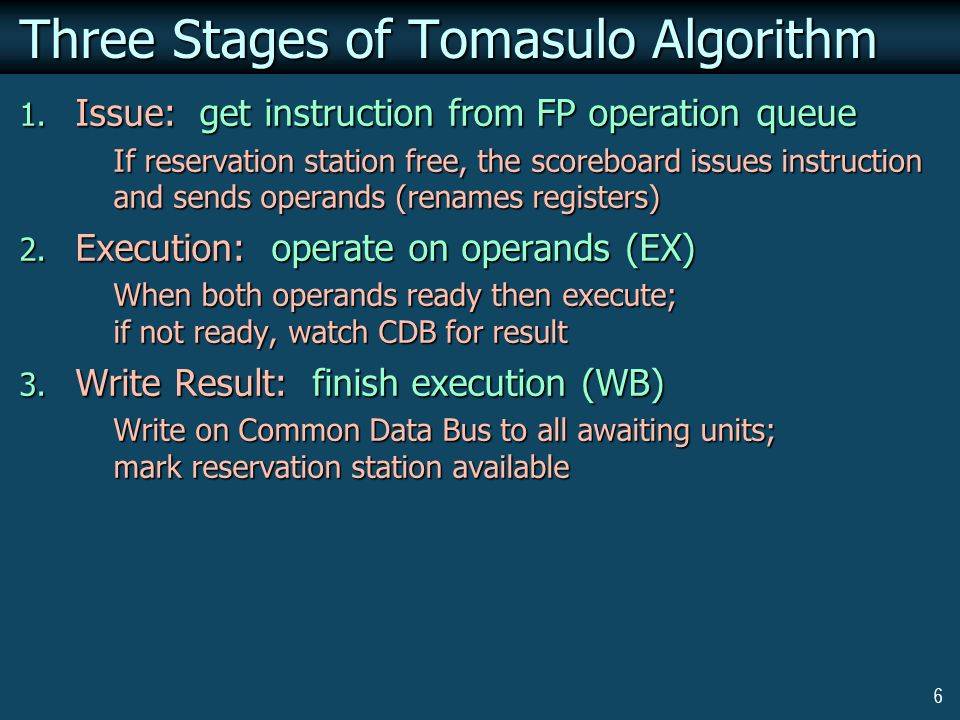 7 Tomasulo: State Transitions In case of a CDB conflict, earlier instruction has priority If more than one instruction is enabled in the reservation stations of adder or multiplier in same cycle, top entry has priority If CDB transfer and issue occur in same cycle, CDB transfer is assumed to occur first Every instruction should spend at least one cycle in R stage If an instruction being issued both reads and writes the same register, and the source operand is actually in the register (busy bit = 0), then first the register is read, and then its busy bit is turned to 1, making it unreadable Load Buffer Register