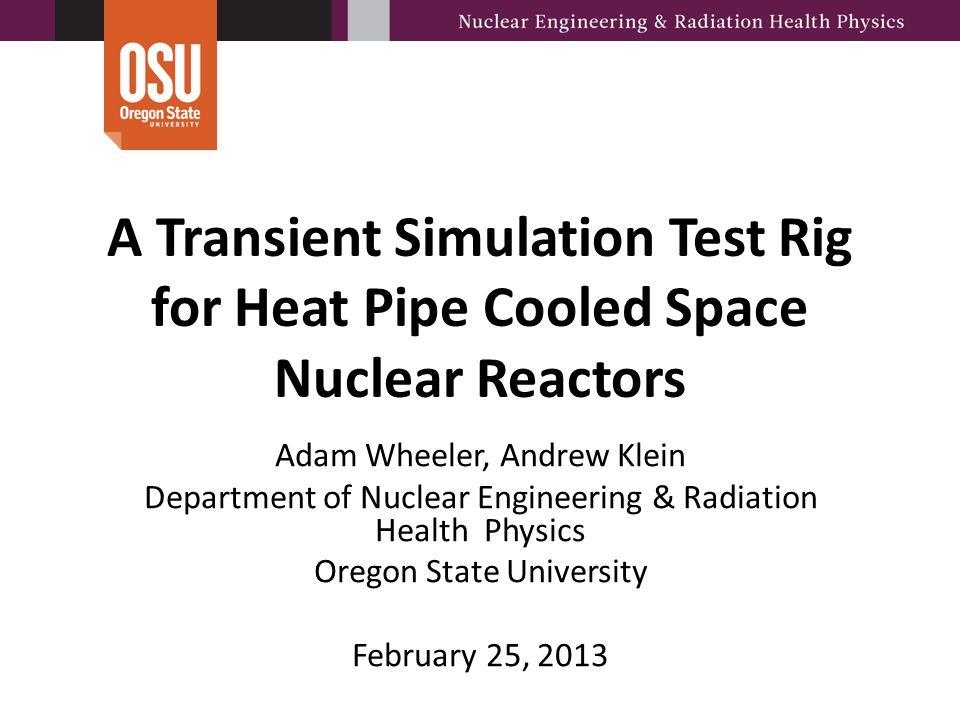 A Transient Simulation Test Rig for Heat Pipe Cooled Space Nuclear Reactors Adam Wheeler, Andrew Klein Department of Nuclear Engineering & Radiation H