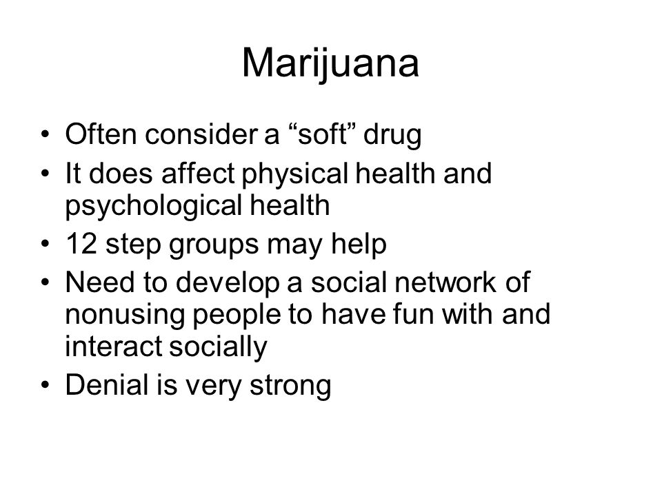 Marijuana Often consider a soft drug It does affect physical health and psychological health 12 step groups may help Need to develop a social network of nonusing people to have fun with and interact socially Denial is very strong