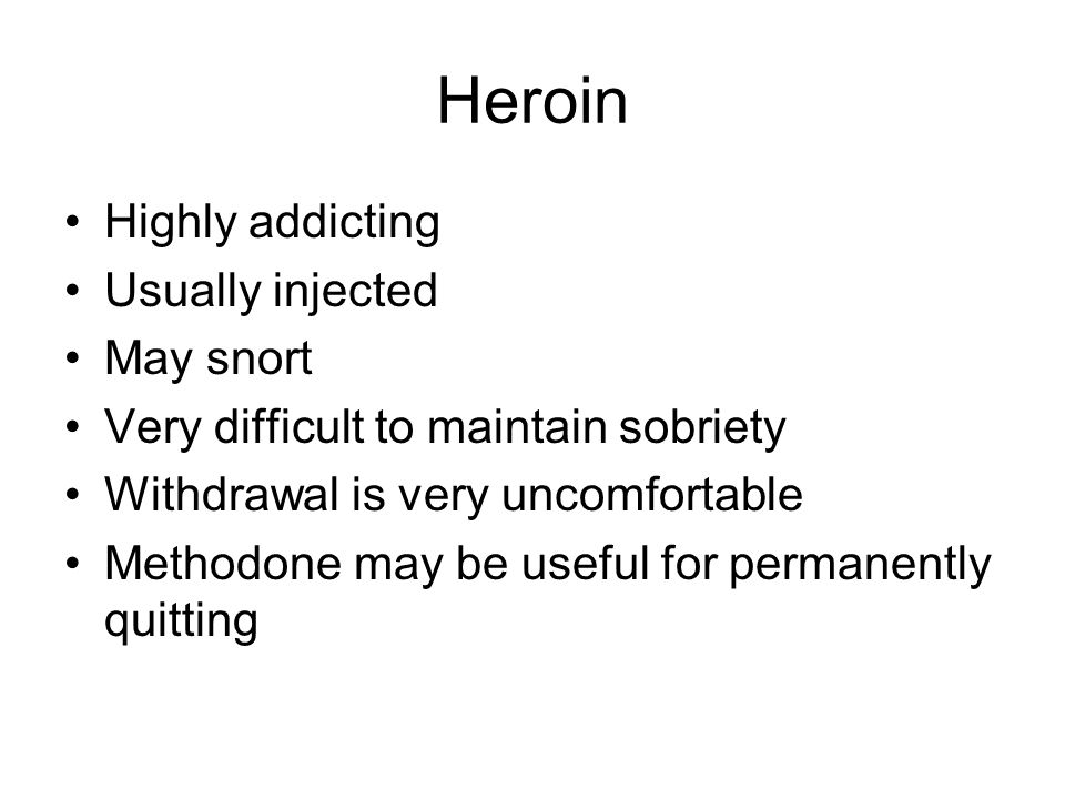 Heroin Highly addicting Usually injected May snort Very difficult to maintain sobriety Withdrawal is very uncomfortable Methodone may be useful for permanently quitting