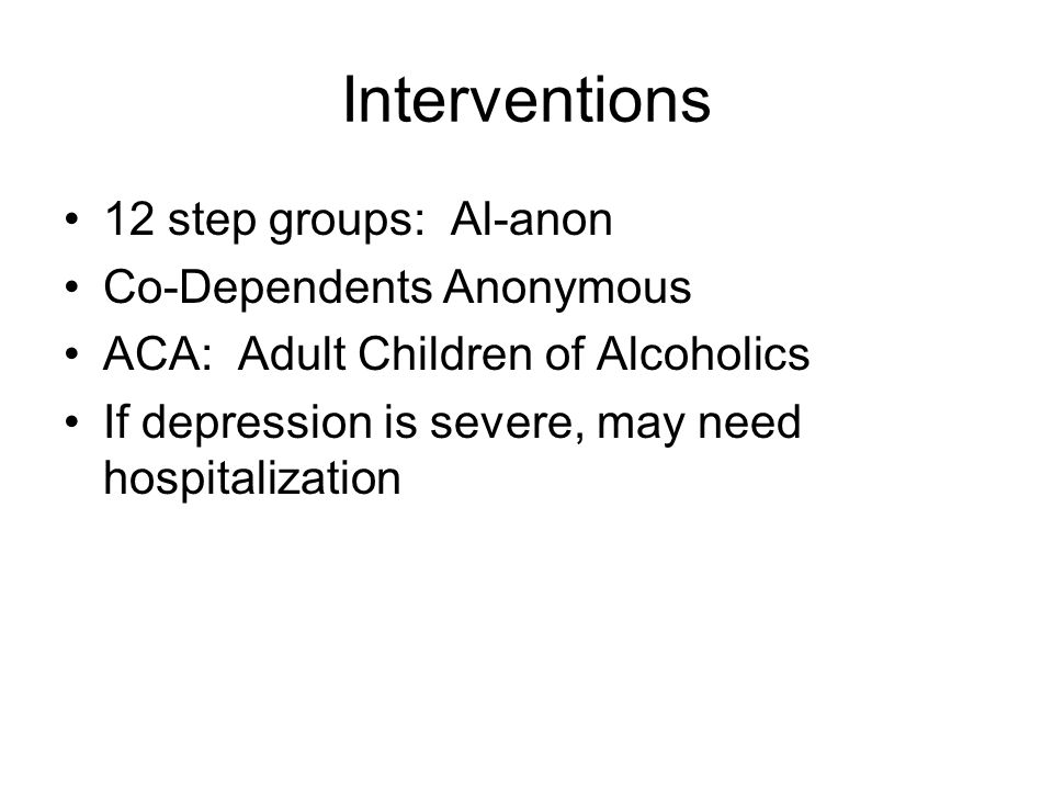 Interventions 12 step groups: Al-anon Co-Dependents Anonymous ACA: Adult Children of Alcoholics If depression is severe, may need hospitalization