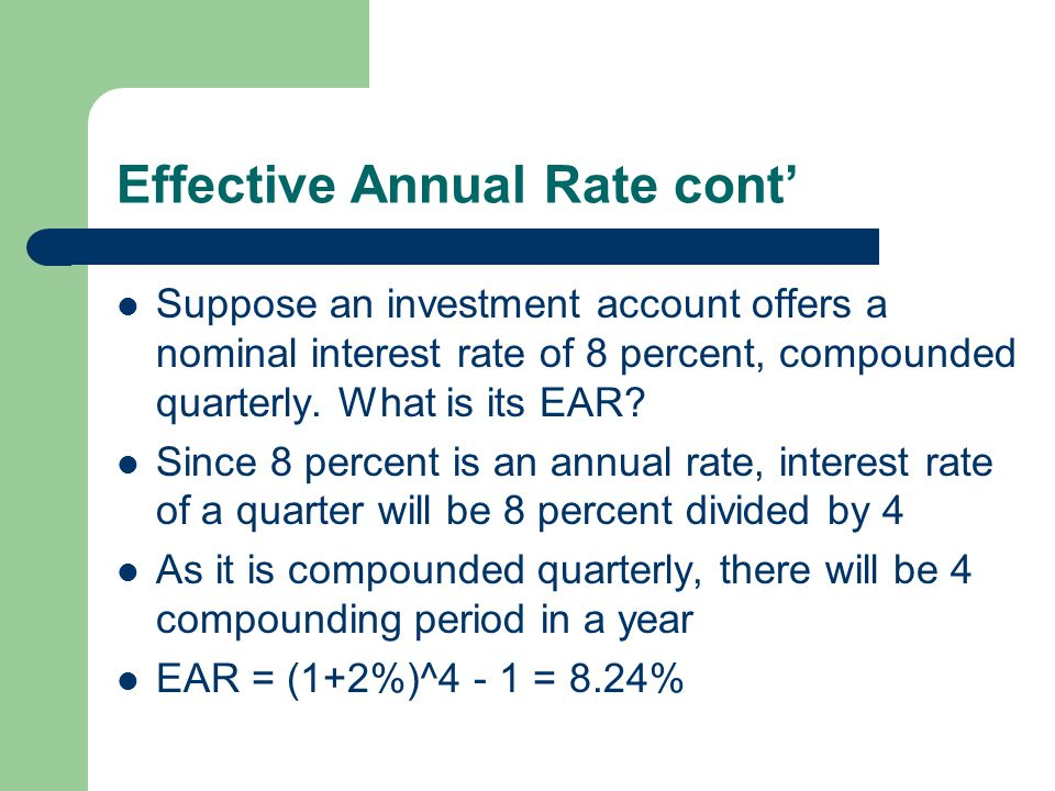 Effective Annual Rate (EAR) Often interest is quoted at a nominal rate (an annual rate) but compounded semi-annually or even more frequently The highe