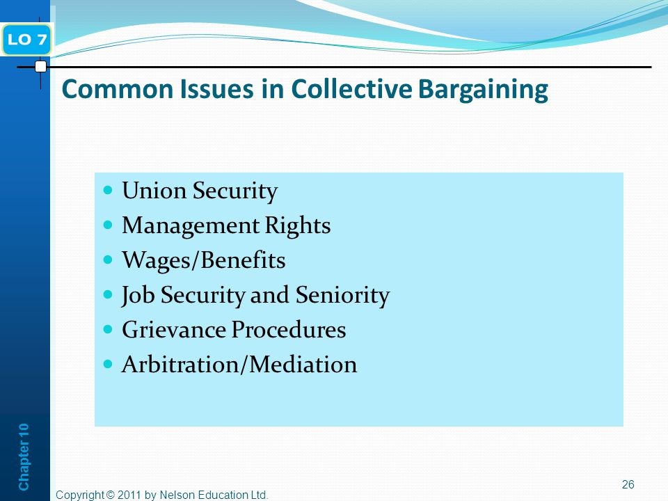 Chapter 10 Common Issues in Collective Bargaining Union Security Management Rights Wages/Benefits Job Security and Seniority Grievance Procedures Arbitration/Mediation 26 Copyright © 2011 by Nelson Education Ltd.