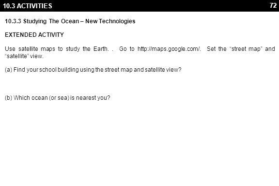 72 10.3 ACTIVITIES 10.3.3 Studying The Ocean – New Technologies EXTENDED ACTIVITY Use satellite maps to study the Earth.. Go to http://maps.google.com