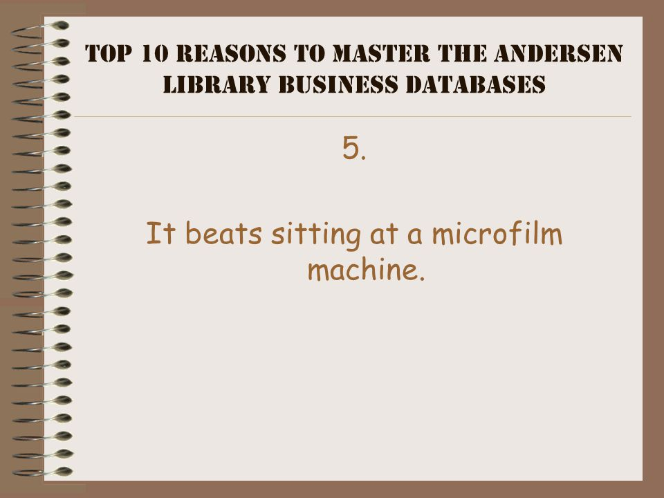 Top 10 Reasons to Master the Andersen Library Business Databases 6. You're on the Web anyway, looking for a date.