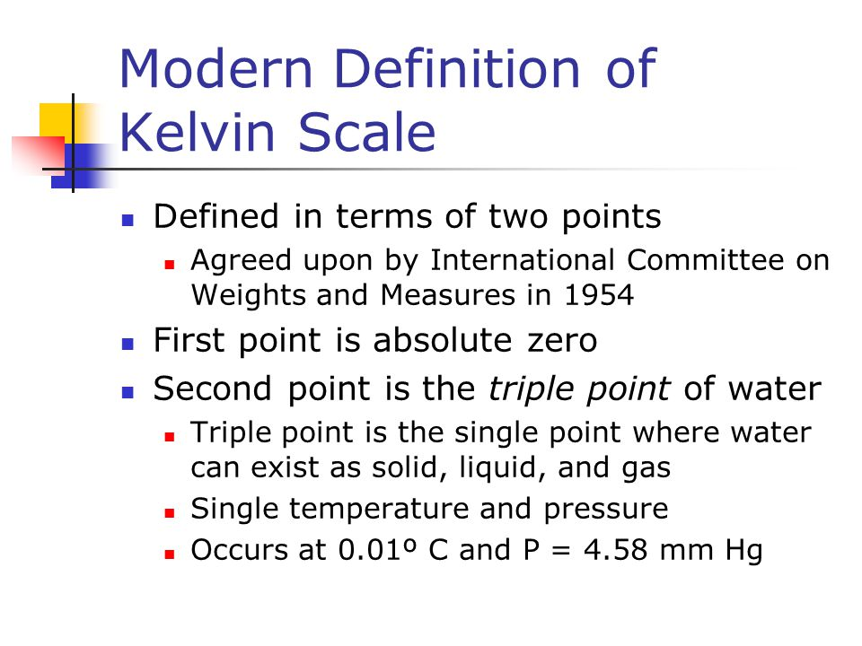 Modern Definition of Kelvin Scale Defined in terms of two points Agreed upon by International Committee on Weights and Measures in 1954 First point is