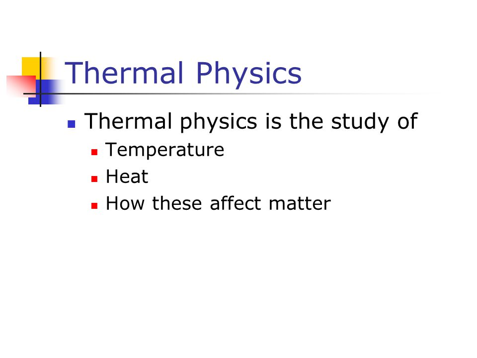 Thermal Physics, cont Concerned with the concepts of energy transfers between a system and its environment and the resulting temperature variations Historically, the development of thermodynamics paralleled the development of atomic theory Concerns itself with the physical and chemical transformations of matter in all of its forms: solid, liquid, and gas