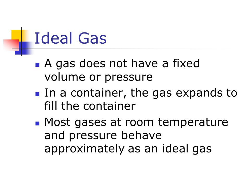 Ideal Gas A gas does not have a fixed volume or pressure In a container, the gas expands to fill the container Most gases at room temperature and pres