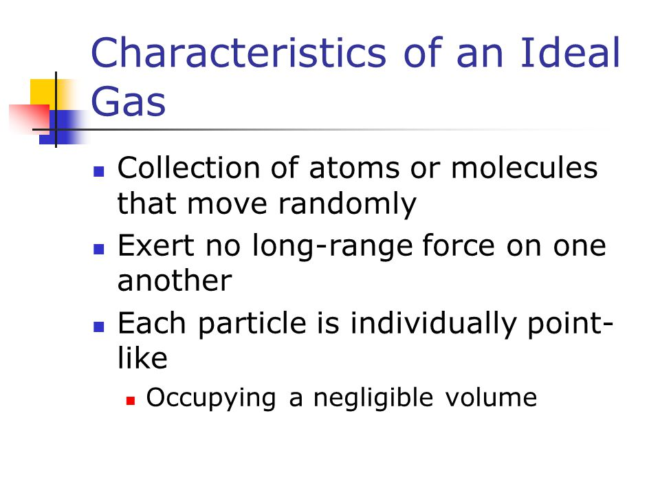 Characteristics of an Ideal Gas Collection of atoms or molecules that move randomly Exert no long-range force on one another Each particle is individu