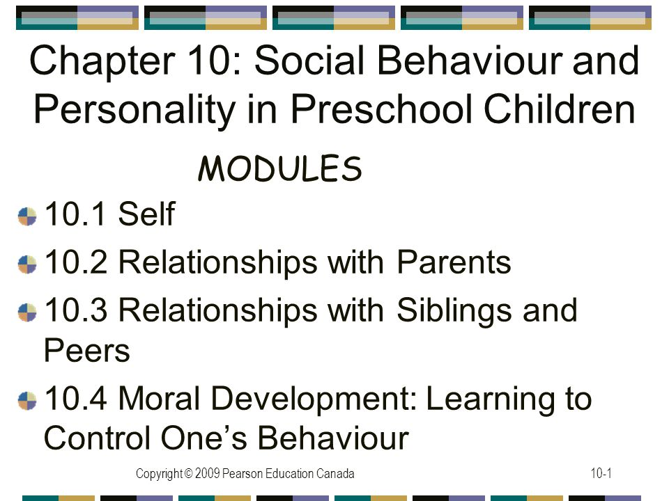 Copyright © 2009 Pearson Education Canada10-1 Chapter 10: Social Behaviour and Personality in Preschool Children 10.1 Self 10.2 Relationships with Parents 10.3 Relationships with Siblings and Peers 10.4 Moral Development: Learning to Control One's Behaviour MODULES