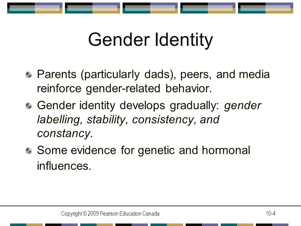 Copyright © 2009 Pearson Education Canada10-4 Gender Identity Parents (particularly dads), peers, and media reinforce gender-related behavior.