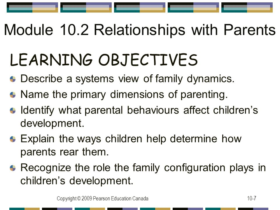 Copyright © 2009 Pearson Education Canada10-7 Module 10.2 Relationships with Parents LEARNING OBJECTIVES Describe a systems view of family dynamics.