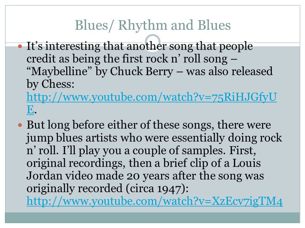 Blues/ Rhythm and Blues It's interesting that another song that people credit as being the first rock n' roll song – Maybelline by Chuck Berry – was also released by Chess: http://www.youtube.com/watch?v=75RiHJGfyU E.