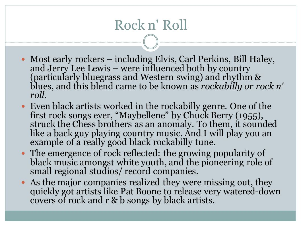 Rock n Roll Most early rockers – including Elvis, Carl Perkins, Bill Haley, and Jerry Lee Lewis – were influenced both by country (particularly bluegrass and Western swing) and rhythm & blues, and this blend came to be known as rockabilly or rock n roll.