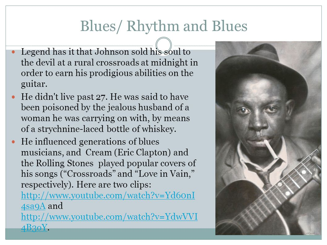 Blues/ Rhythm and Blues Legend has it that Johnson sold his soul to the devil at a rural crossroads at midnight in order to earn his prodigious abilities on the guitar.