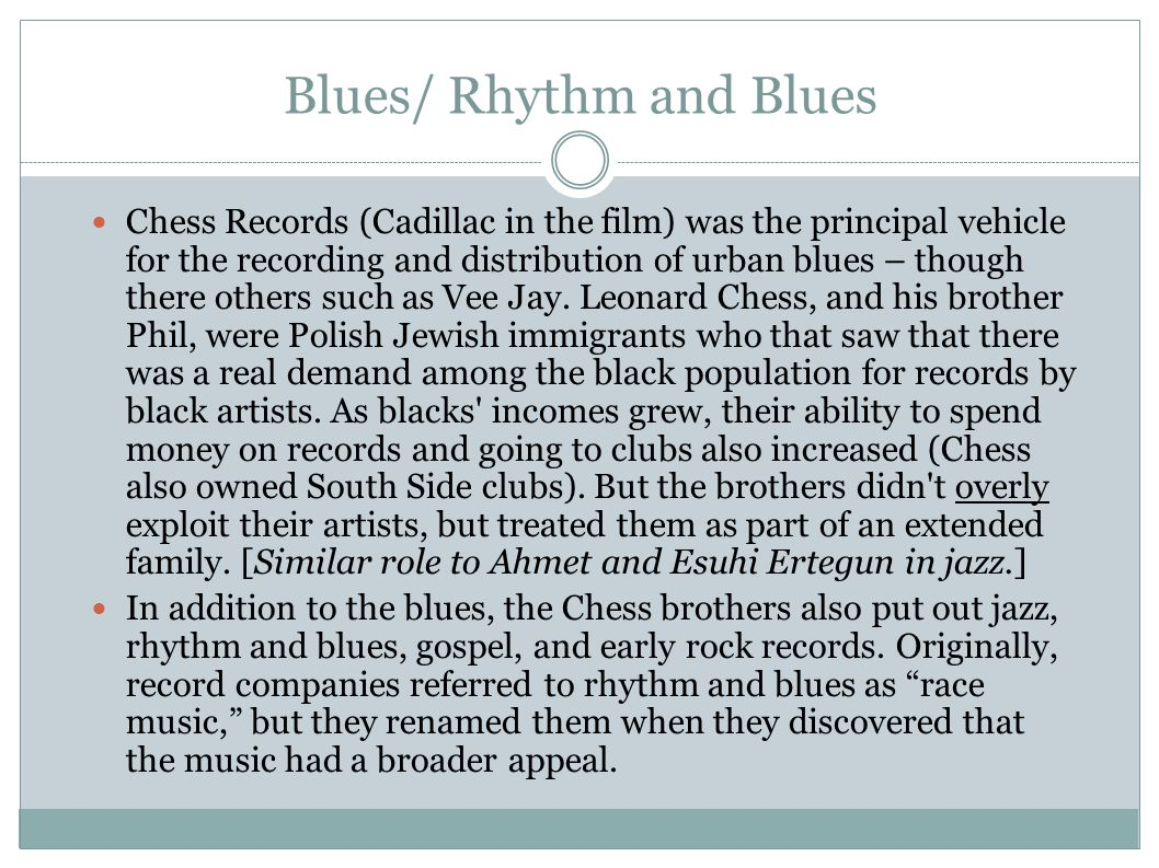Blues/ Rhythm and Blues Chess Records (Cadillac in the film) was the principal vehicle for the recording and distribution of urban blues – though there others such as Vee Jay.