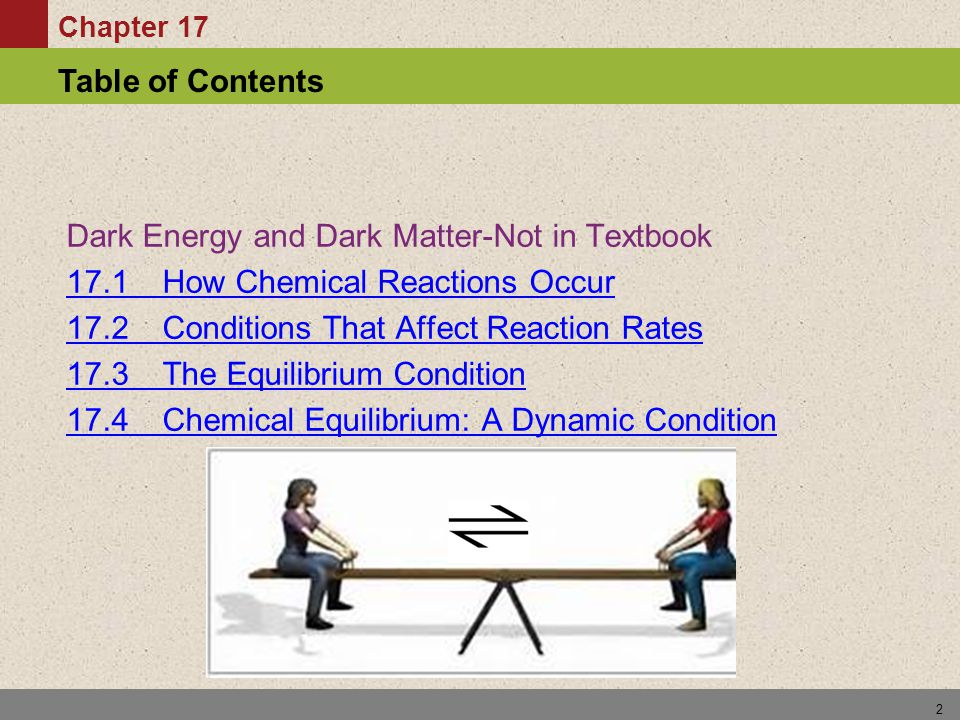 Chapter 17 Table of Contents 2 Dark Energy and Dark Matter-Not in Textbook 17.1 How Chemical Reactions Occur 17.2 Conditions That Affect Reaction Rate