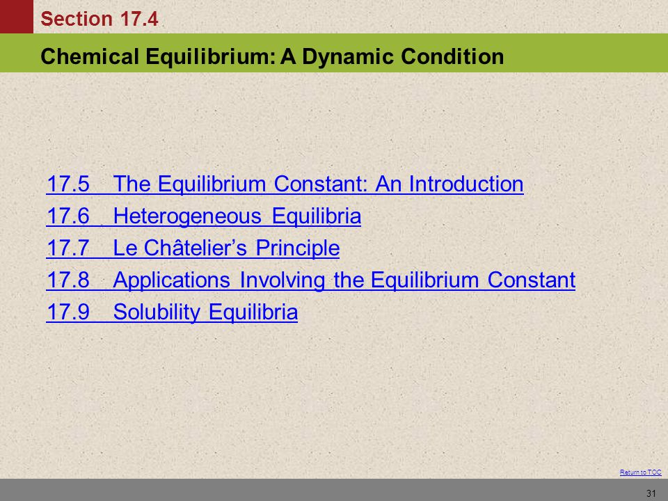 Section 17.4 Chemical Equilibrium: A Dynamic Condition Return to TOC 31 17.5 The Equilibrium Constant: An Introduction 17.6Heterogeneous Equilibria 17