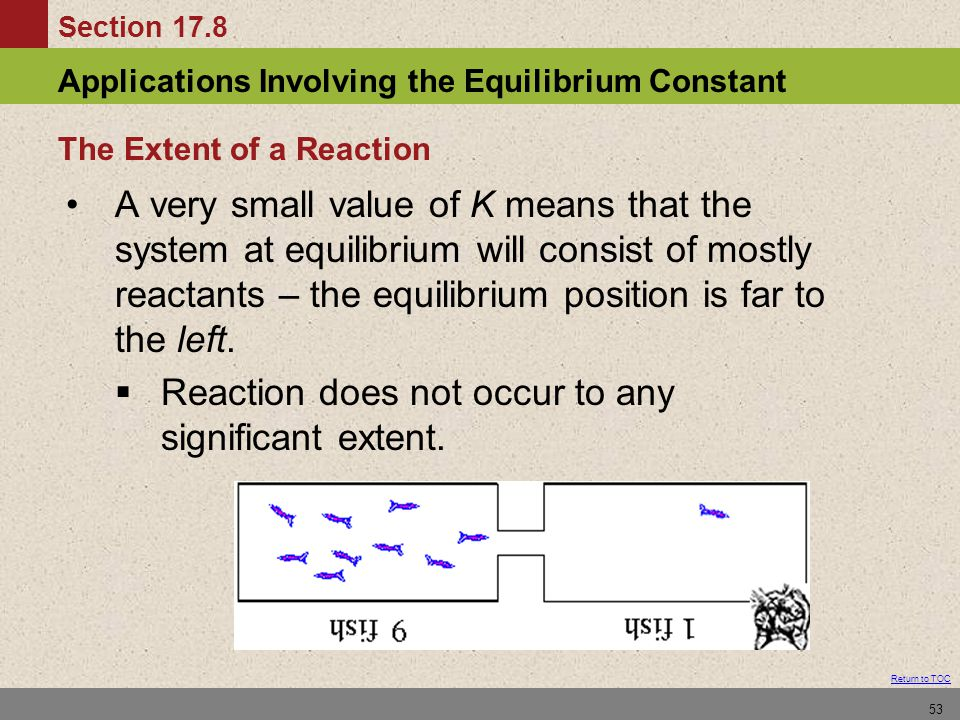 Section 17.8 Applications Involving the Equilibrium Constant Return to TOC 53 A very small value of K means that the system at equilibrium will consis