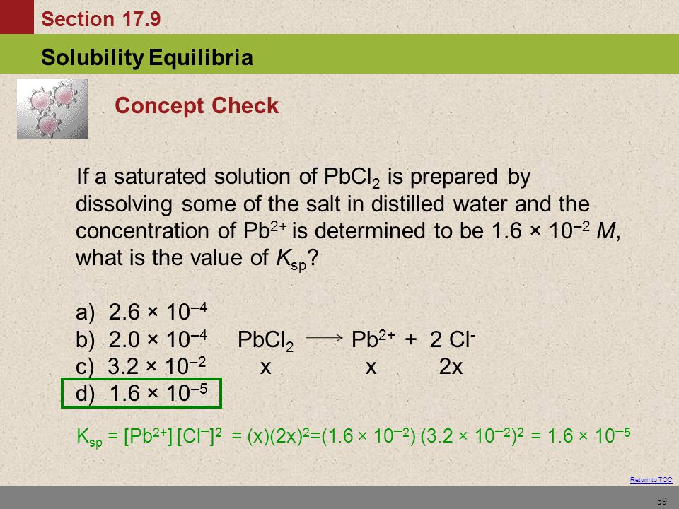 Section 17.9 Solubility Equilibria Return to TOC 59 Concept Check If a saturated solution of PbCl 2 is prepared by dissolving some of the salt in dist
