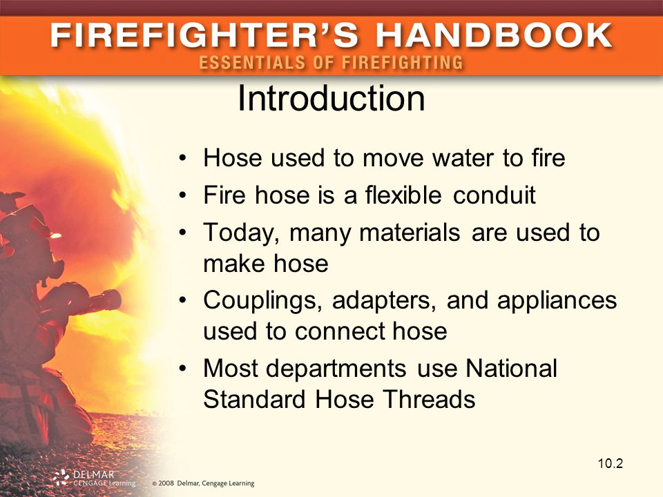 Introduction Hose used to move water to fire Fire hose is a flexible conduit Today, many materials are used to make hose Couplings, adapters, and appl